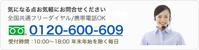 気になる点お気軽にお問合せください 全国共通フリーダイヤル/携帯電話OK 0120-600-609 受付時間:10:00~18:00 年末年始を除く毎日