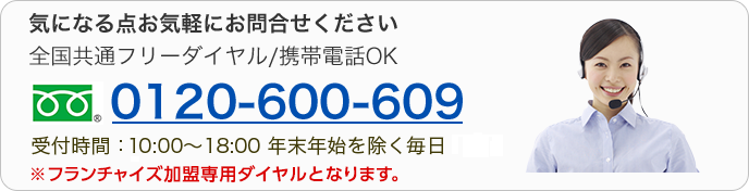 気になる点お気軽にお問合せください 全国共通フリーダイヤル/携帯電話OK 0120-600-609 受付時間:9:00~18:00 年末年始を除く毎日